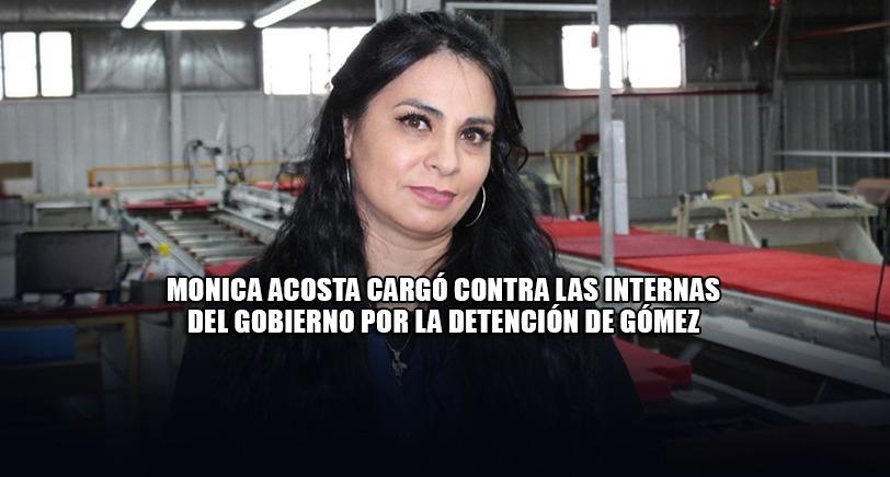 MONICA ACOSTA CARGÓ CONTRA LAS INTERNAS DEL GOBIERNO POR LA DETENCIÓN DE GÓMEZ